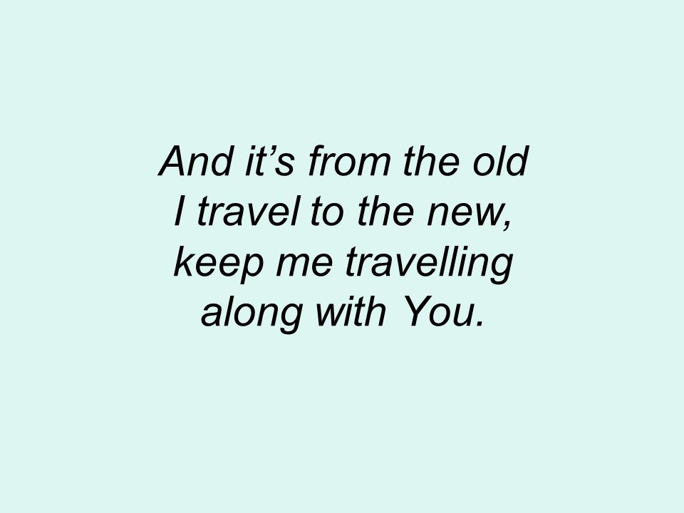 And it's from the old I travel to the new, keep me travelling along with You.