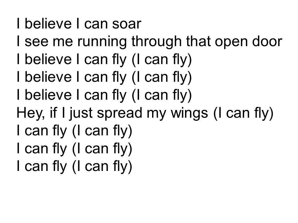 I believe I can soar I see me running through that open door I believe I can fly (I can fly) I believe I can fly (I can fly) I believe I can fly (I can fly) Hey, if I just spread my wings (I can fly) I can fly (I can fly) I can fly (I can fly) I can fly (I can fly)