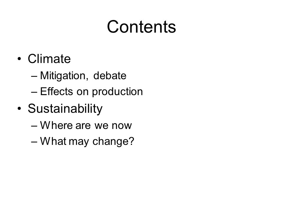 Contents Climate –Mitigation, debate –Effects on production Sustainability –Where are we now –What may change