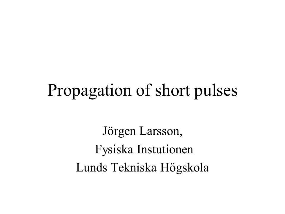 Propagation of short pulses Jörgen Larsson, Fysiska Instutionen Lunds Tekniska Högskola
