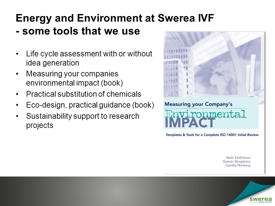 Energy and Environment at Swerea IVF - some tools that we use Life cycle assessment with or without idea generation Measuring your companies environmental impact (book) Practical substitution of chemicals Eco-design, practical guidance (book) Sustainability support to research projects