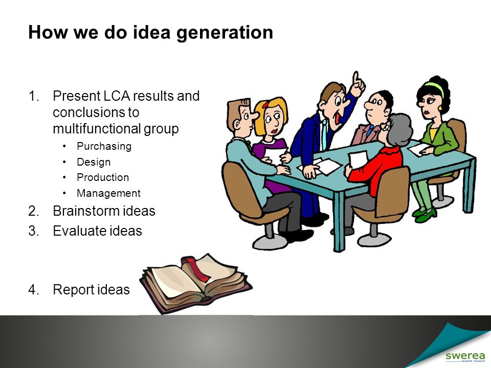 Observations All ideas are not new; old ideas can find a new context in which to flourish The whole exercise makes the participants learn and embrace the LCA results Implementation in: new products eco-design checklists in product development procedures