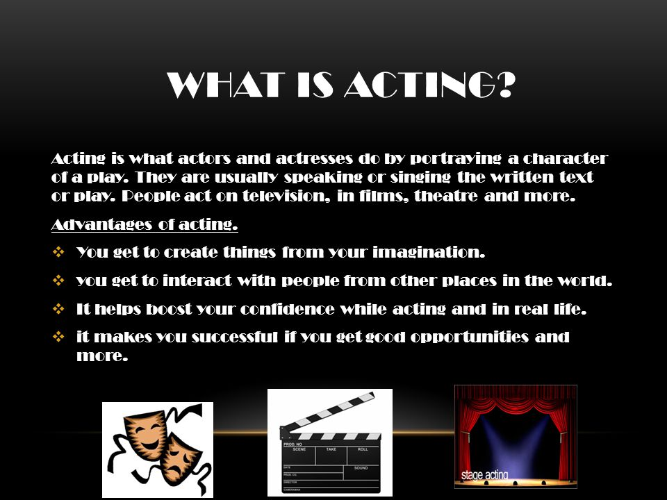 WHAT IS ACTING. Acting is what actors and actresses do by portraying a character of a play.