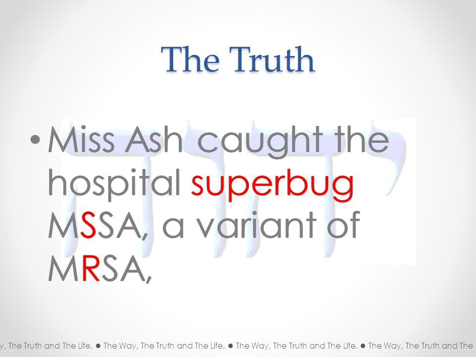The Truth Miss Ash caught the hospital superbug MSSA, a variant of MRSA, The Way, The Truth and The Life.