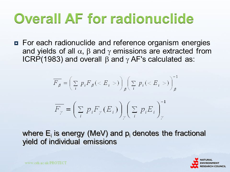 www.ceh.ac.uk/PROTECT  For each radionuclide and reference organism energies and yields of all ,  and  emissions are extracted from ICRP(1983) and overall  and  AF s calculated as: where E i is energy (MeV) and p i denotes the fractional yield of individual emissions  For each radionuclide and reference organism energies and yields of all ,  and  emissions are extracted from ICRP(1983) and overall  and  AF s calculated as: where E i is energy (MeV) and p i denotes the fractional yield of individual emissions