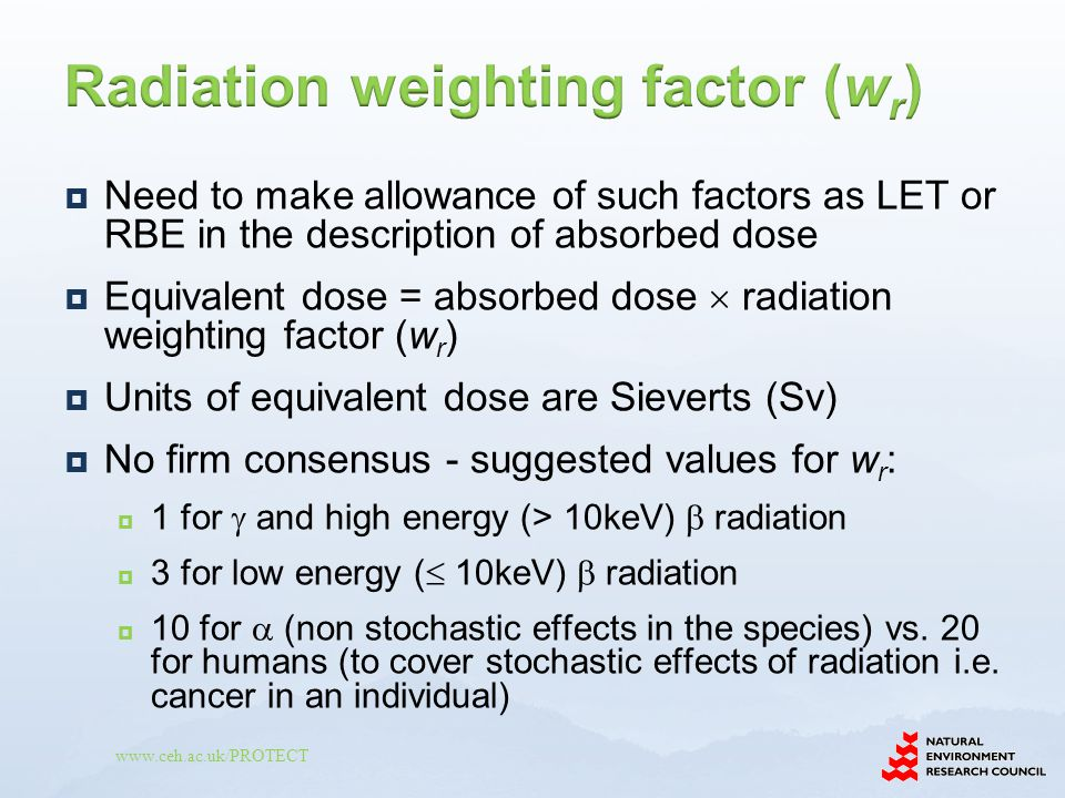 www.ceh.ac.uk/PROTECT  Need to make allowance of such factors as LET or RBE in the description of absorbed dose  Equivalent dose = absorbed dose  radiation weighting factor (w r )  Units of equivalent dose are Sieverts (Sv)  No firm consensus - suggested values for w r :  1 for  and high energy (> 10keV)  radiation  3 for low energy (  10keV)  radiation  10 for  (non stochastic effects in the species) vs.