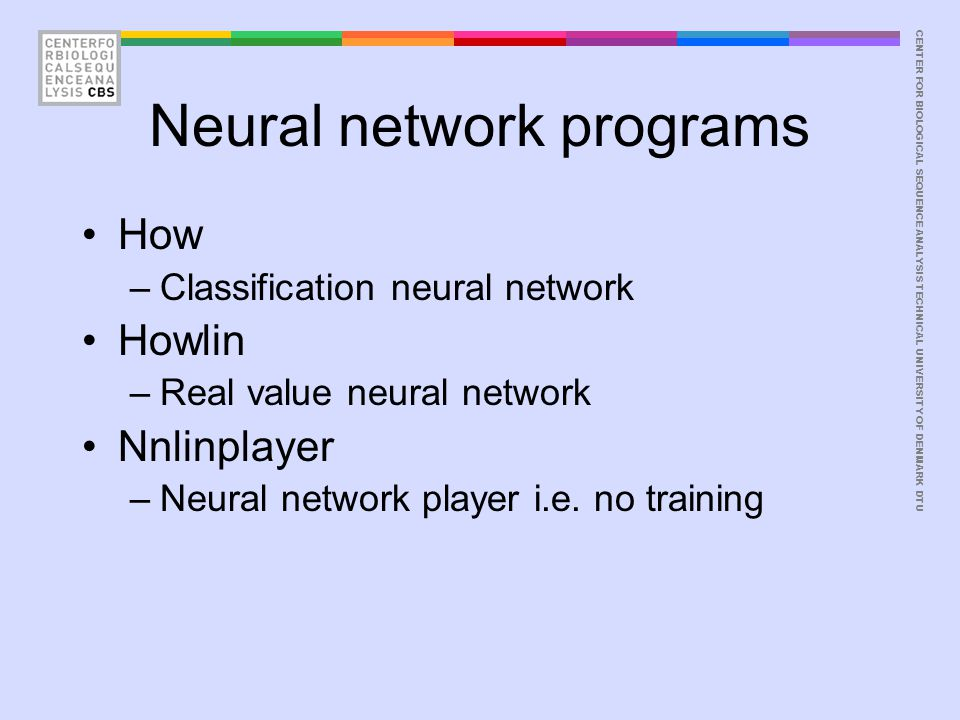 CENTER FOR BIOLOGICAL SEQUENCE ANALYSISTECHNICAL UNIVERSITY OF DENMARK DTU Neural network programs How –Classification neural network Howlin –Real value neural network Nnlinplayer –Neural network player i.e.