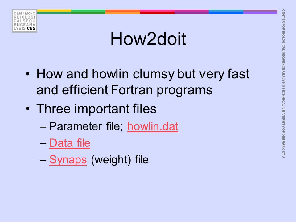 CENTER FOR BIOLOGICAL SEQUENCE ANALYSISTECHNICAL UNIVERSITY OF DENMARK DTU How2doit How and howlin clumsy but very fast and efficient Fortran programs Three important files –Parameter file; howlin.dathowlin.dat –Data fileData file –Synaps (weight) fileSynaps
