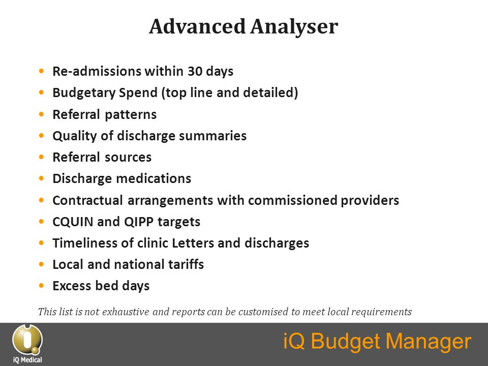 iQ Budget Manager Advanced Analyser Re-admissions within 30 days Budgetary Spend (top line and detailed) Referral patterns Quality of discharge summaries Referral sources Discharge medications Contractual arrangements with commissioned providers CQUIN and QIPP targets Timeliness of clinic Letters and discharges Local and national tariffs Excess bed days This list is not exhaustive and reports can be customised to meet local requirements