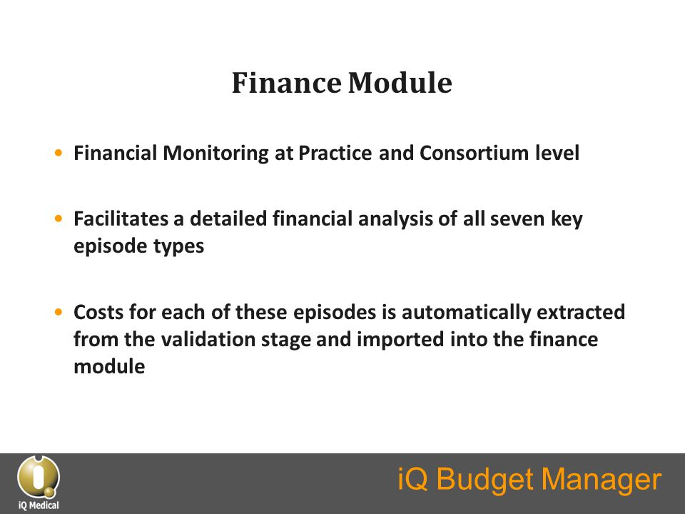 iQ Budget Manager Finance Module Financial Monitoring at Practice and Consortium level Facilitates a detailed financial analysis of all seven key episode types Costs for each of these episodes is automatically extracted from the validation stage and imported into the finance module