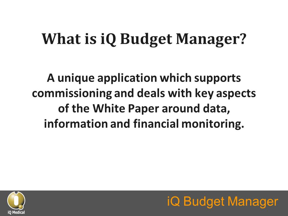 What is iQ Budget Manager? A unique application which supports commissioning and deals with key aspects of the White Paper around data, information an