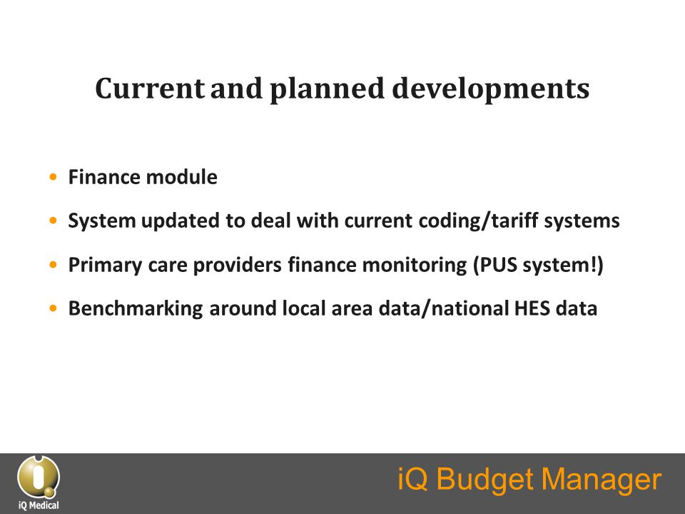 iQ Budget Manager Current and planned developments Finance module System updated to deal with current coding/tariff systems Primary care providers fin