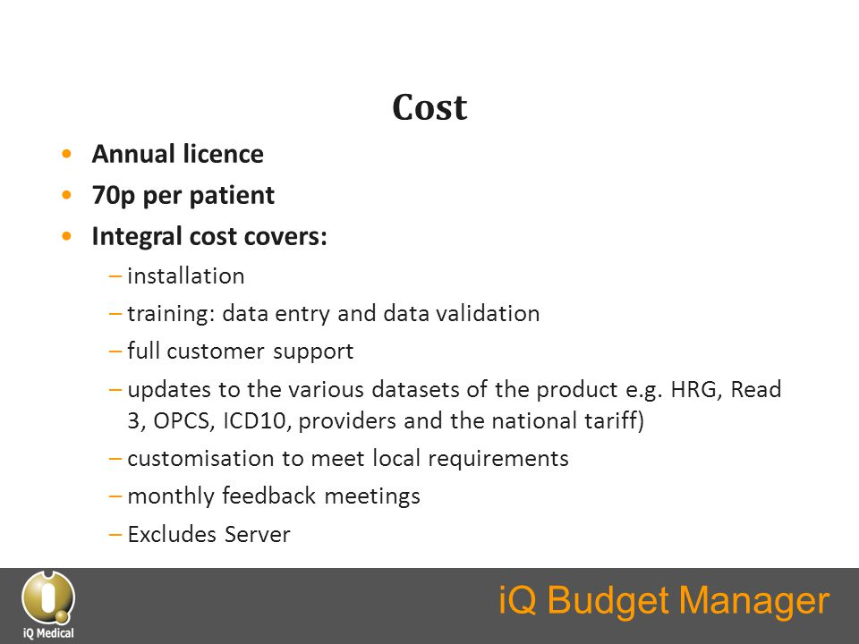 iQ Budget Manager Cost Annual licence 70p per patient Integral cost covers: –installation –training: data entry and data validation –full customer support –updates to the various datasets of the product e.g.