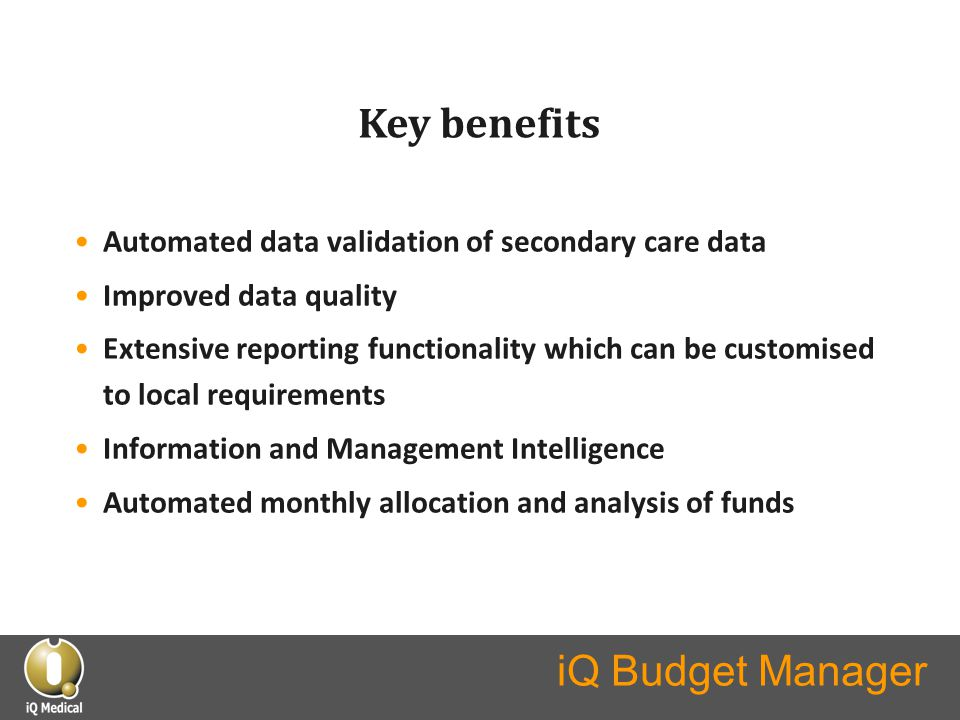 iQ Budget Manager Key benefits Automated data validation of secondary care data Improved data quality Extensive reporting functionality which can be c