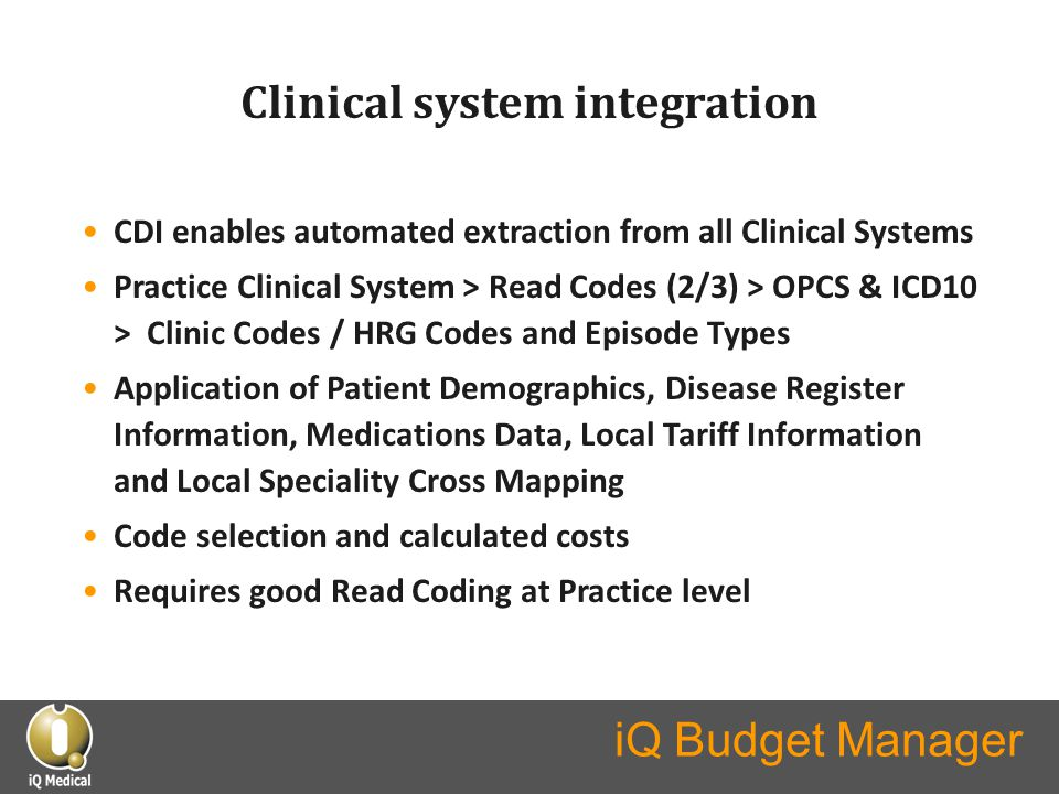 Clinical system integration CDI enables automated extraction from all Clinical Systems Practice Clinical System > Read Codes (2/3) > OPCS & ICD10 > Clinic Codes / HRG Codes and Episode Types Application of Patient Demographics, Disease Register Information, Medications Data, Local Tariff Information and Local Speciality Cross Mapping Code selection and calculated costs Requires good Read Coding at Practice level
