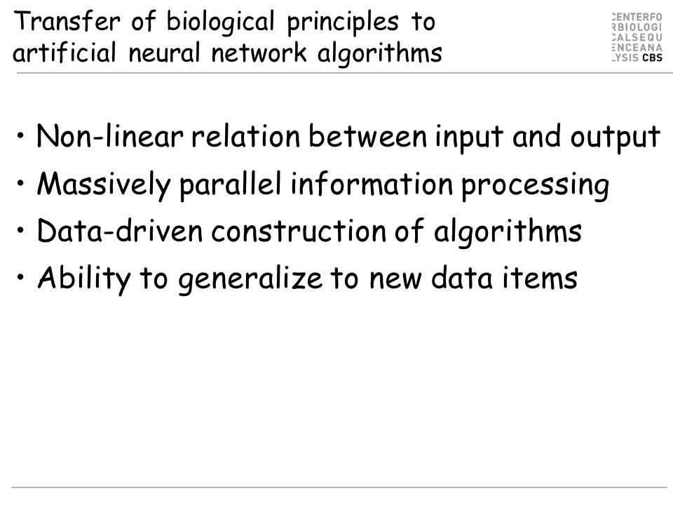 Transfer of biological principles to artificial neural network algorithms Non-linear relation between input and output Massively parallel information processing Data-driven construction of algorithms Ability to generalize to new data items