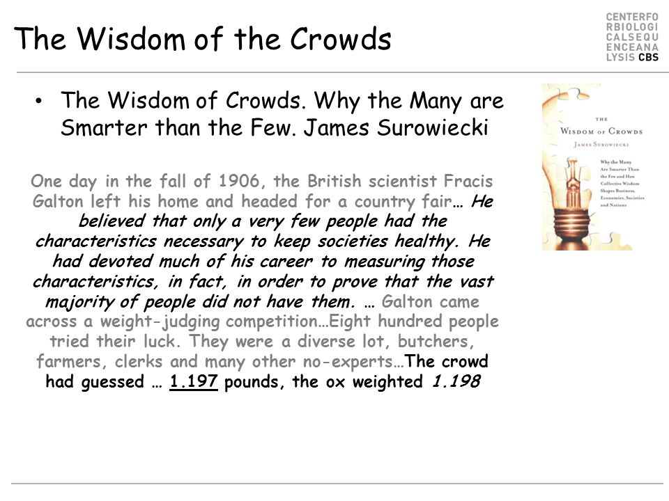 The Wisdom of the Crowds The Wisdom of Crowds. Why the Many are Smarter than the Few. James Surowiecki One day in the fall of 1906, the British scient