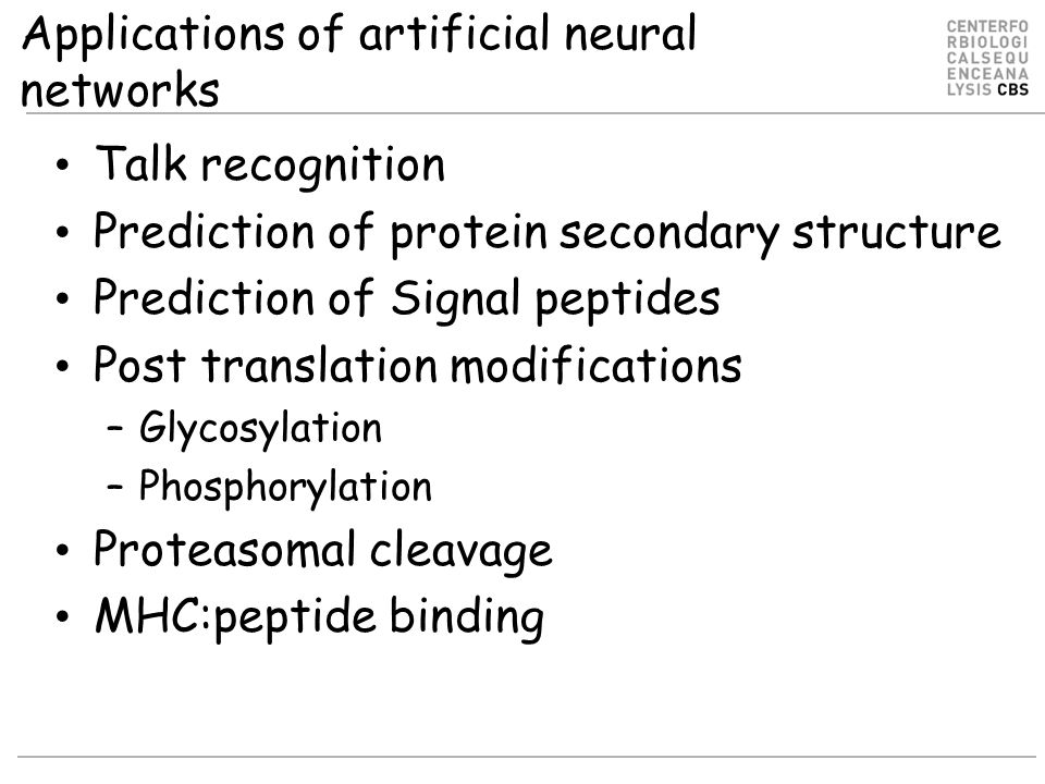 Applications of artificial neural networks Talk recognition Prediction of protein secondary structure Prediction of Signal peptides Post translation modifications –Glycosylation –Phosphorylation Proteasomal cleavage MHC:peptide binding