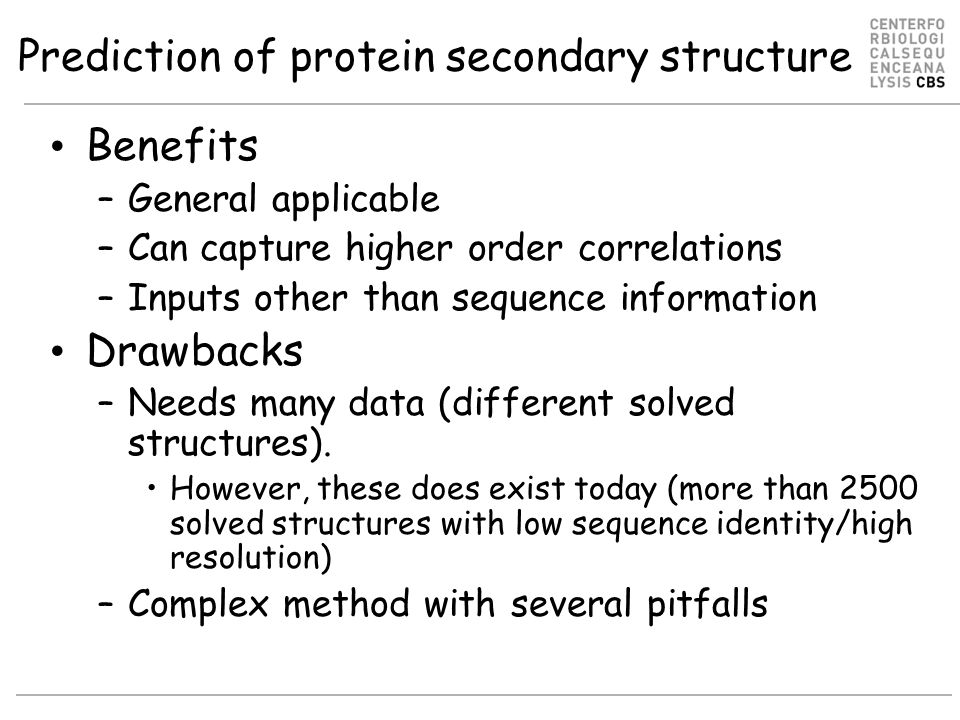 Prediction of protein secondary structure Benefits –General applicable –Can capture higher order correlations –Inputs other than sequence information Drawbacks –Needs many data (different solved structures).