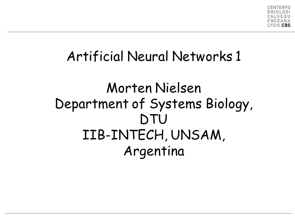 Artificial Neural Networks 1 Morten Nielsen Department of Systems Biology, DTU IIB-INTECH, UNSAM, Argentina