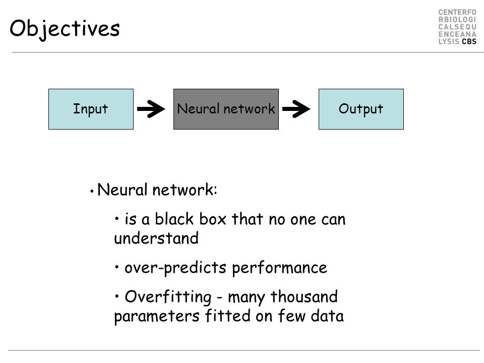 InputNeural networkOutput Neural network: is a black box that no one can understand over-predicts performance Overfitting - many thousand parameters fitted on few data Objectives