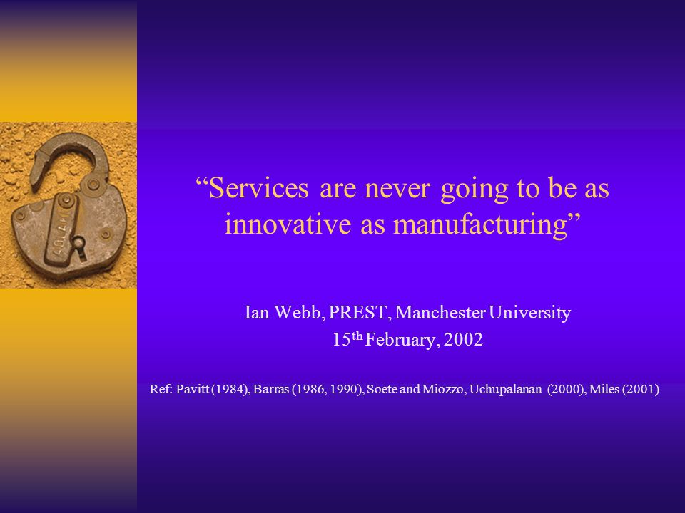 Services are never going to be as innovative as manufacturing Ian Webb, PREST, Manchester University 15 th February, 2002 Ref: Pavitt (1984), Barras (1986, 1990), Soete and Miozzo, Uchupalanan (2000), Miles (2001)
