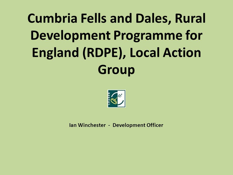 Cumbria Fells and Dales, Rural Development Programme for England (RDPE), Local Action Group Ian Winchester - Development Officer
