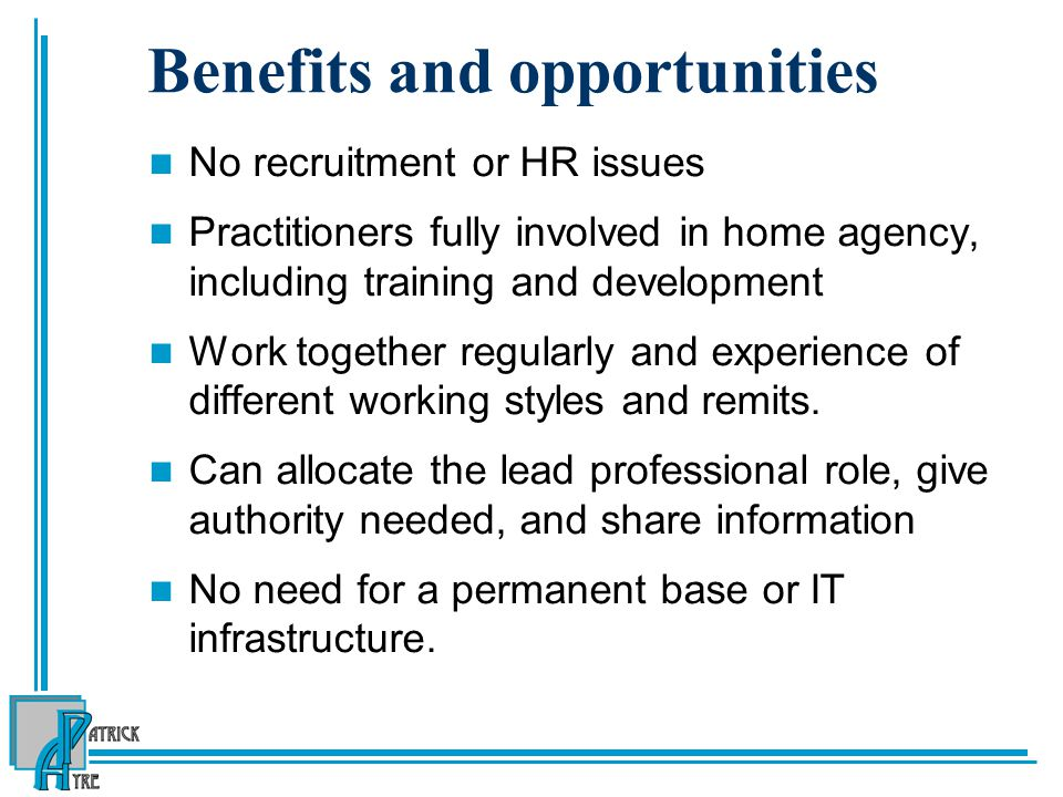 Benefits and opportunities No recruitment or HR issues Practitioners fully involved in home agency, including training and development Work together r