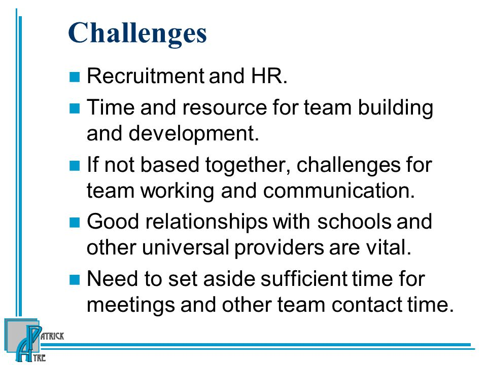 Challenges Recruitment and HR. Time and resource for team building and development. If not based together, challenges for team working and communicati