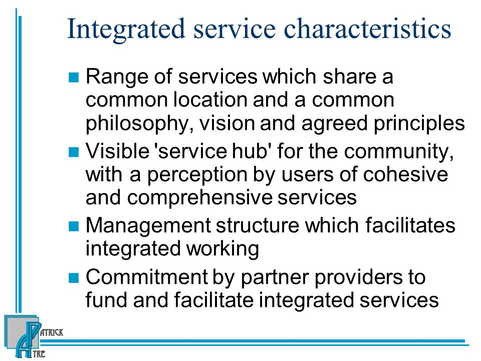 Integrated service characteristics Range of services which share a common location and a common philosophy, vision and agreed principles Visible 'serv