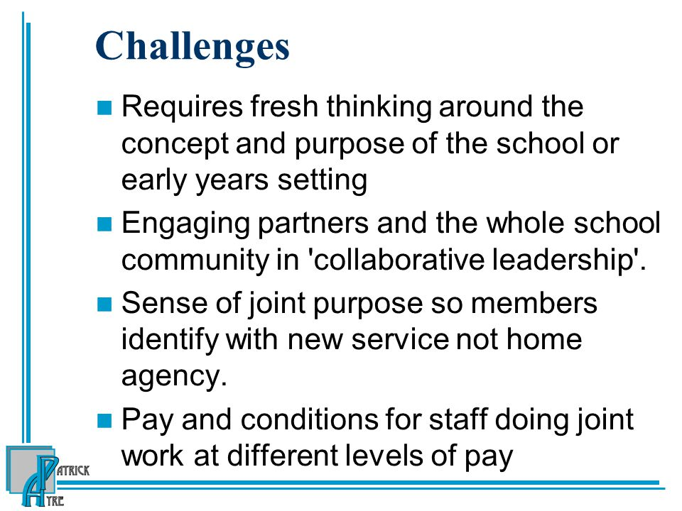 Challenges Requires fresh thinking around the concept and purpose of the school or early years setting Engaging partners and the whole school communit