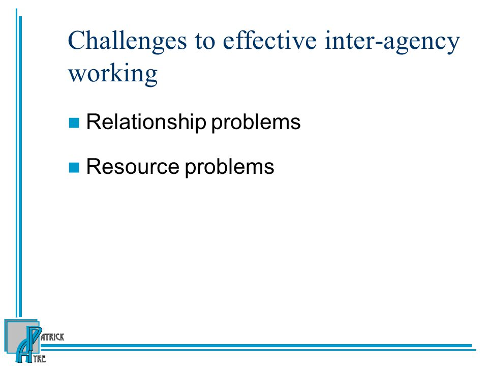 Challenges to effective inter-agency working Relationship problems Resource problems