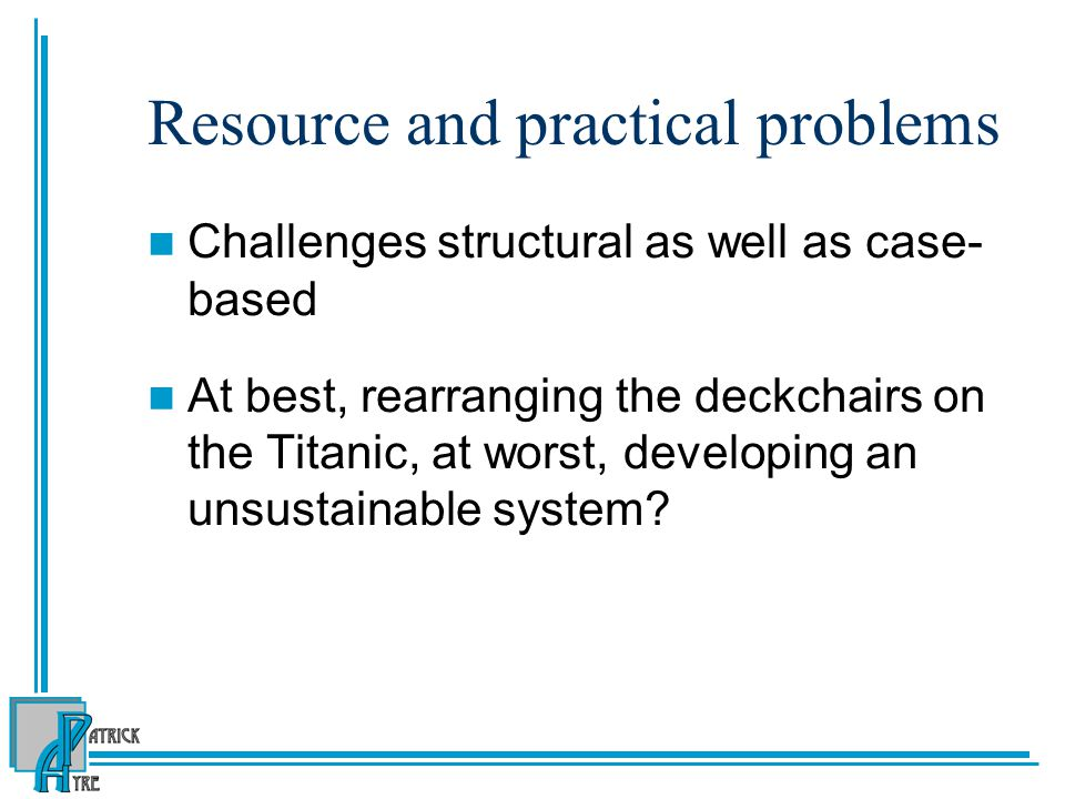 Resource and practical problems Challenges structural as well as case- based At best, rearranging the deckchairs on the Titanic, at worst, developing
