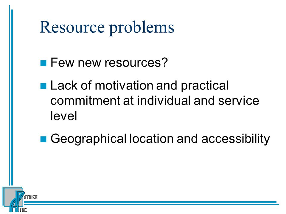 Resource problems Few new resources? Lack of motivation and practical commitment at individual and service level Geographical location and accessibili