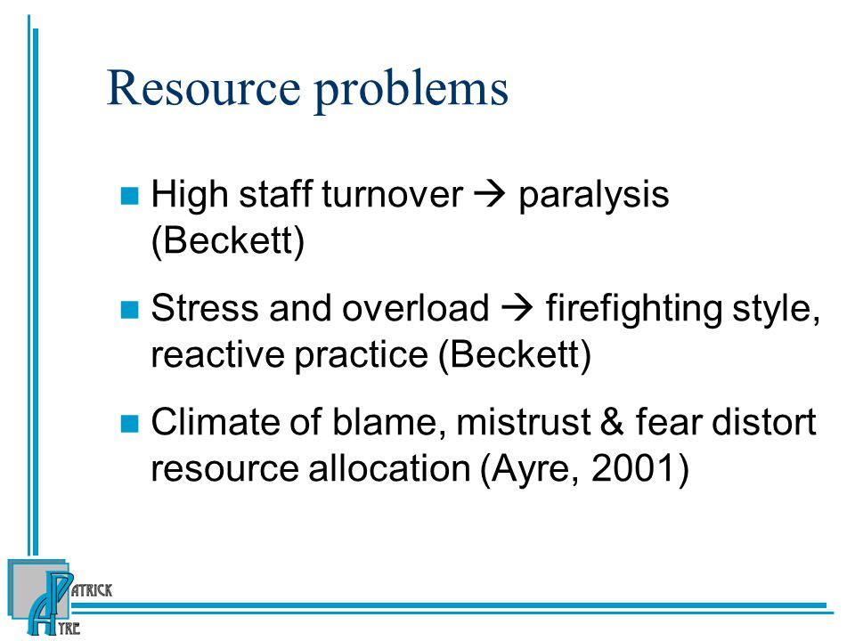 Resource problems High staff turnover  paralysis (Beckett) Stress and overload  firefighting style, reactive practice (Beckett) Climate of blame, mi
