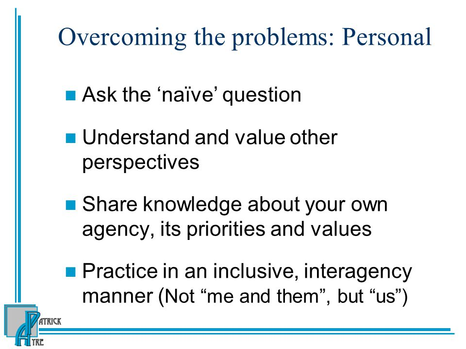 Overcoming the problems: Personal Ask the 'naïve' question Understand and value other perspectives Share knowledge about your own agency, its prioriti