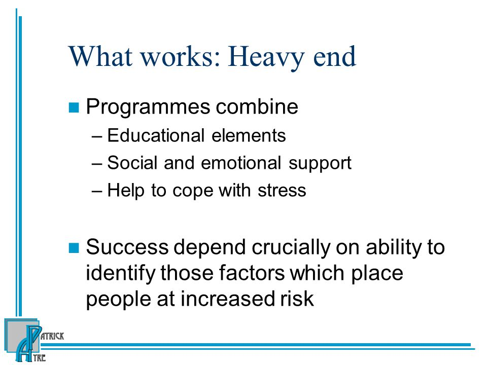 What works: Heavy end Programmes combine –Educational elements –Social and emotional support –Help to cope with stress Success depend crucially on abi