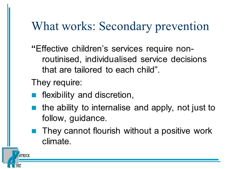 """What works: Secondary prevention """"Effective children's services require non- routinised, individualised service decisions that are tailored to each ch"""