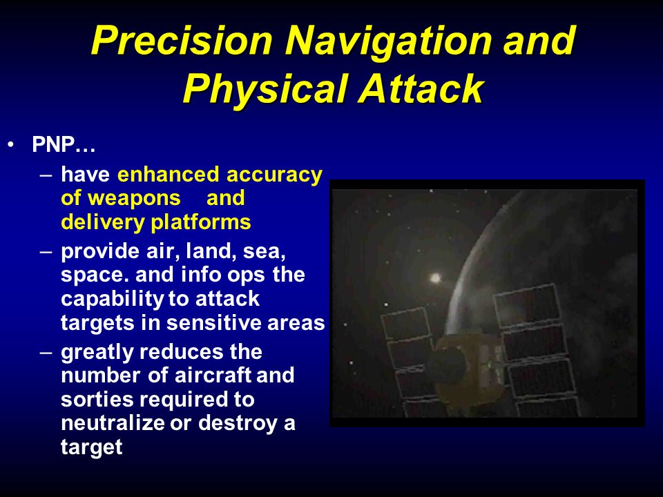 Precision Navigation and Physical Attack PNP… –have enhanced accuracy of weapons and delivery platforms –provide air, land, sea, space.