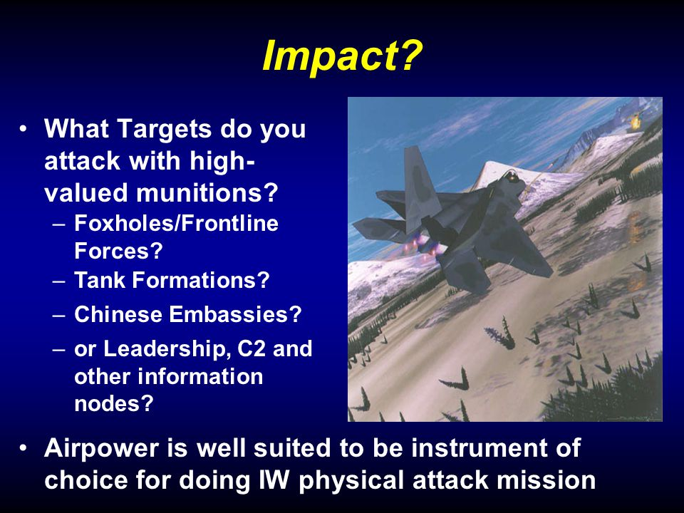 Impact. What Targets do you attack with high- valued munitions.