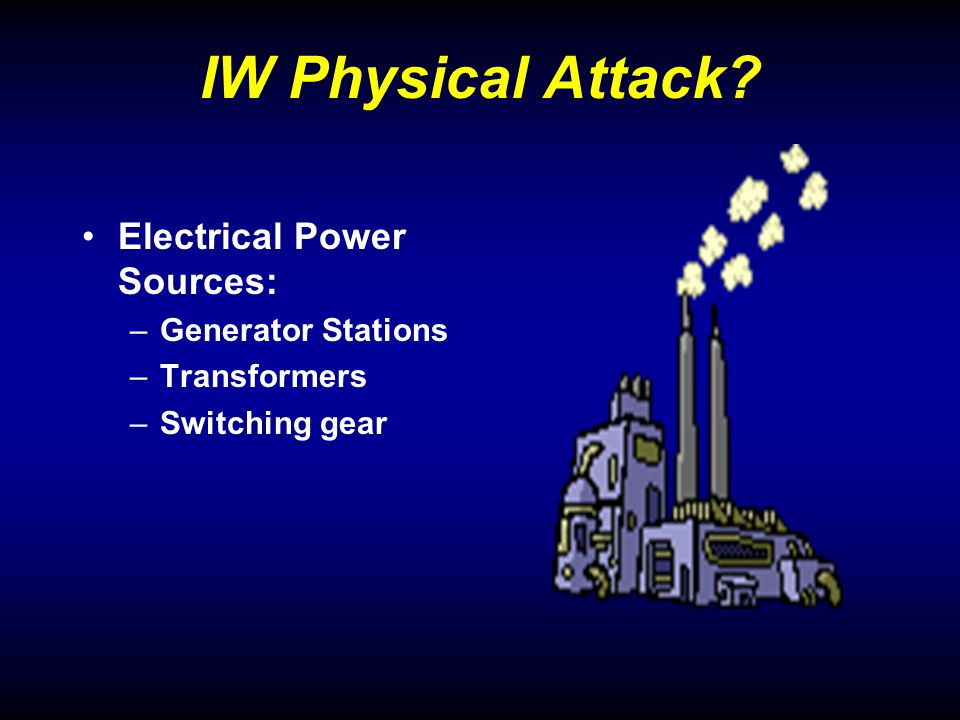 IW Physical Attack? Electrical Power Sources: –Generator Stations –Transformers –Switching gear
