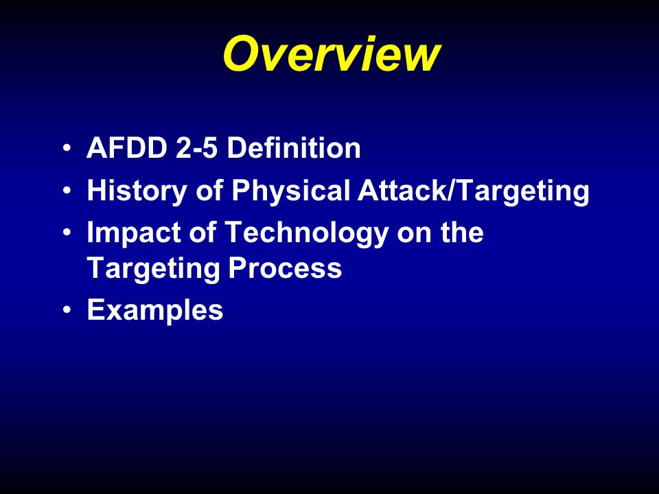 Overview AFDD 2-5 Definition History of Physical Attack/Targeting Impact of Technology on the Targeting Process Examples