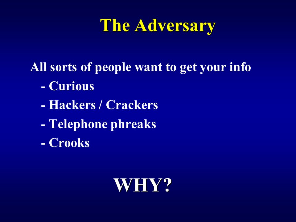The Adversary All sorts of people want to get your info - Curious - Hackers / Crackers - Telephone phreaks - Crooks WHY