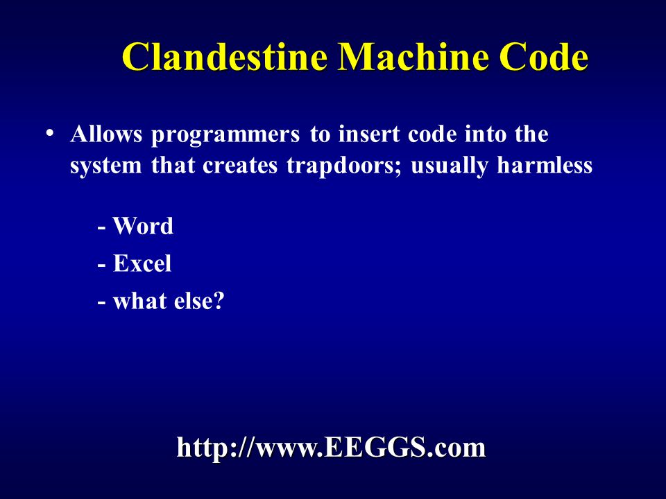 Clandestine Machine Code Allows programmers to insert code into the system that creates trapdoors; usually harmless - Word - Excel - what else.
