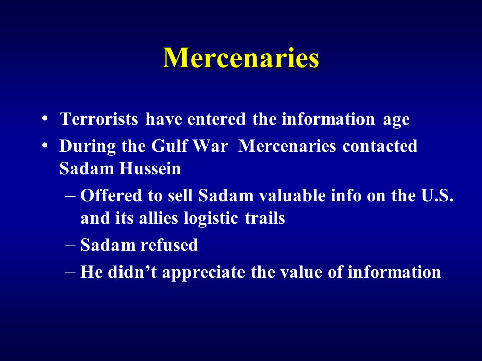Mercenaries Terrorists have entered the information age During the Gulf War Mercenaries contacted Sadam Hussein – Offered to sell Sadam valuable info on the U.S.