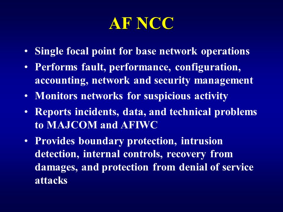 AF NCC Single focal point for base network operations Performs fault, performance, configuration, accounting, network and security management Monitors networks for suspicious activity Reports incidents, data, and technical problems to MAJCOM and AFIWC Provides boundary protection, intrusion detection, internal controls, recovery from damages, and protection from denial of service attacks