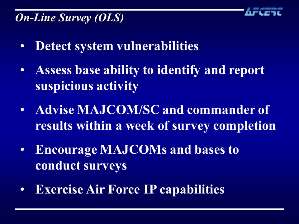 Detect system vulnerabilities Assess base ability to identify and report suspicious activity Advise MAJCOM/SC and commander of results within a week of survey completion Encourage MAJCOMs and bases to conduct surveys Exercise Air Force IP capabilities On-Line Survey (OLS)