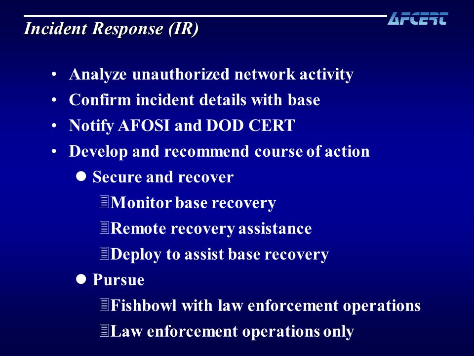 Analyze unauthorized network activity Confirm incident details with base Notify AFOSI and DOD CERT Develop and recommend course of action lSecure and recover 3Monitor base recovery 3Remote recovery assistance 3Deploy to assist base recovery lPursue 3Fishbowl with law enforcement operations 3Law enforcement operations only Incident Response (IR)