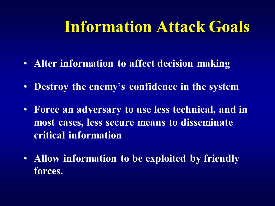 Information Attack Goals Alter information to affect decision making Destroy the enemy's confidence in the system Force an adversary to use less technical, and in most cases, less secure means to disseminate critical information Allow information to be exploited by friendly forces.