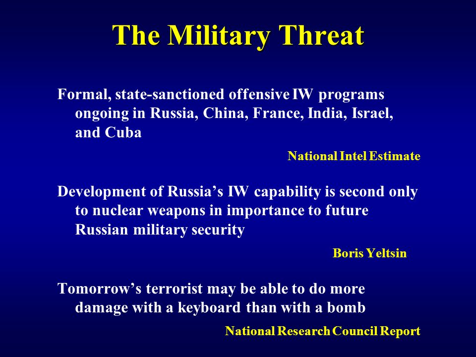 The Military Threat Formal, state-sanctioned offensive IW programs ongoing in Russia, China, France, India, Israel, and Cuba National Intel Estimate Development of Russia's IW capability is second only to nuclear weapons in importance to future Russian military security Boris Yeltsin Tomorrow's terrorist may be able to do more damage with a keyboard than with a bomb National Research Council Report